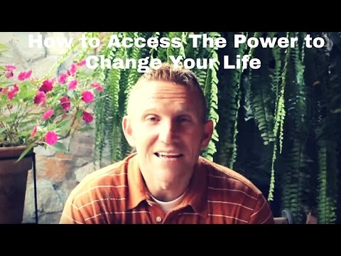How to Access The Power to Change Your Life