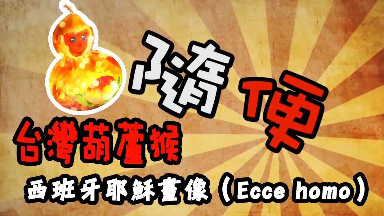 臺灣葫蘆猴 PK 西班牙耶穌畫像(Ecce homo) 隨便 001 - YouTube