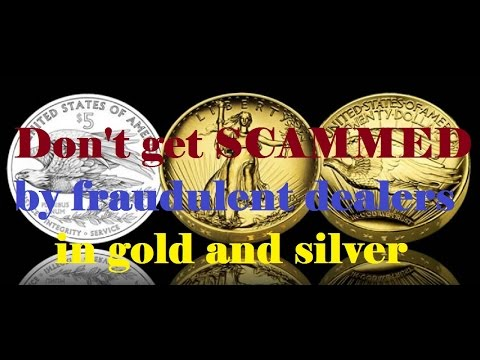 don't get scammed by gold and silver dealers - fraudulent dealers in gold and silver