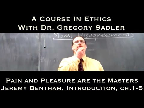 Pain and Pleasure are the Masters (Jeremy Bentham, Introduction, ch. 1-5) - A Course In Ethics