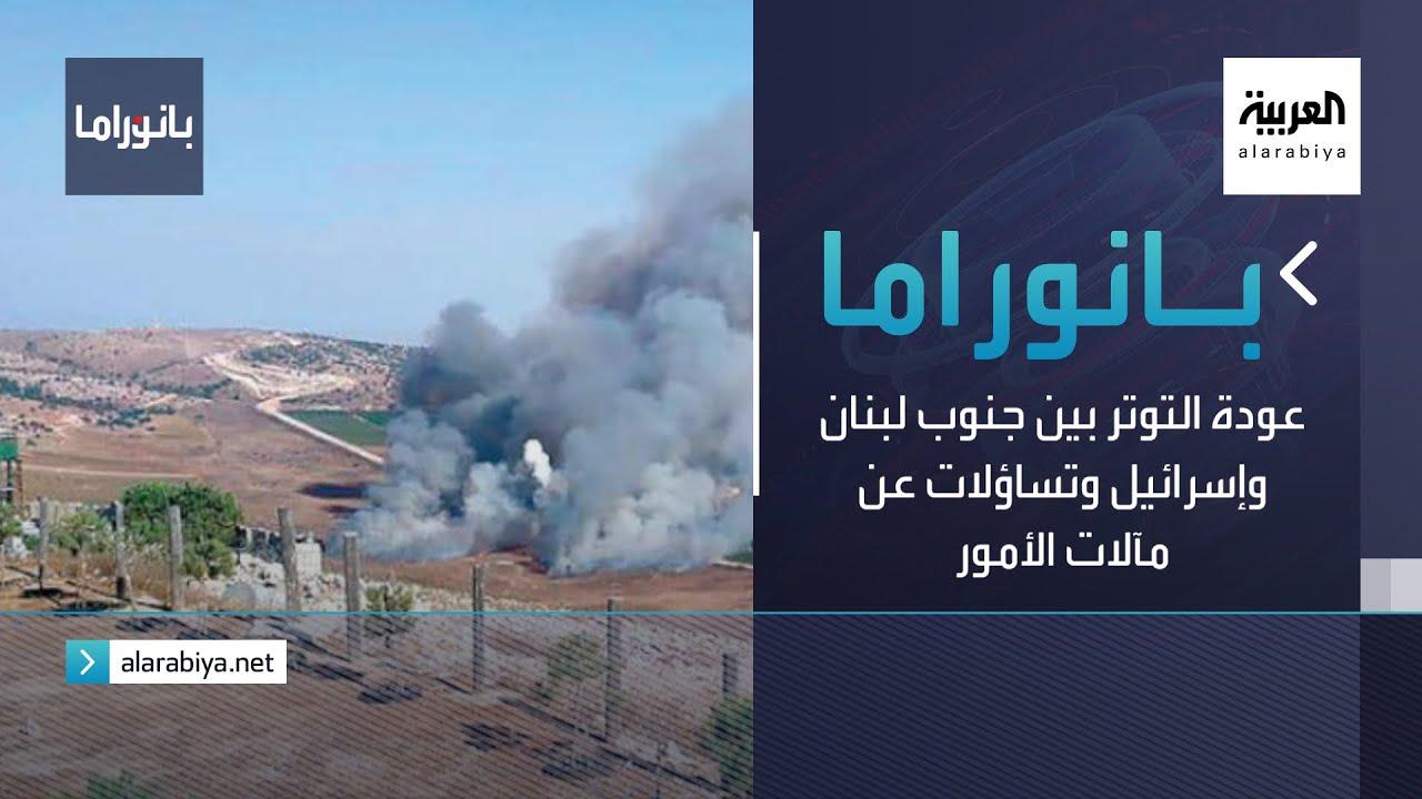 بانوراما | عودة التوتر بين جنوب لبنان وإسرائيل وتساؤلات عن مآلات الأمور