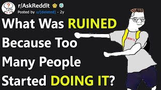 What Was Ruined Because Everyone Started Doing It? (r/AskReddit)