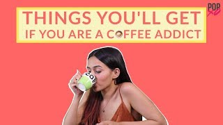 Things You'll Get If You Are A Coffee Addict - POPxo
