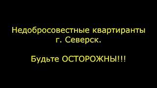Внимание!!!! Недобросовестные квартиранты  г Северск