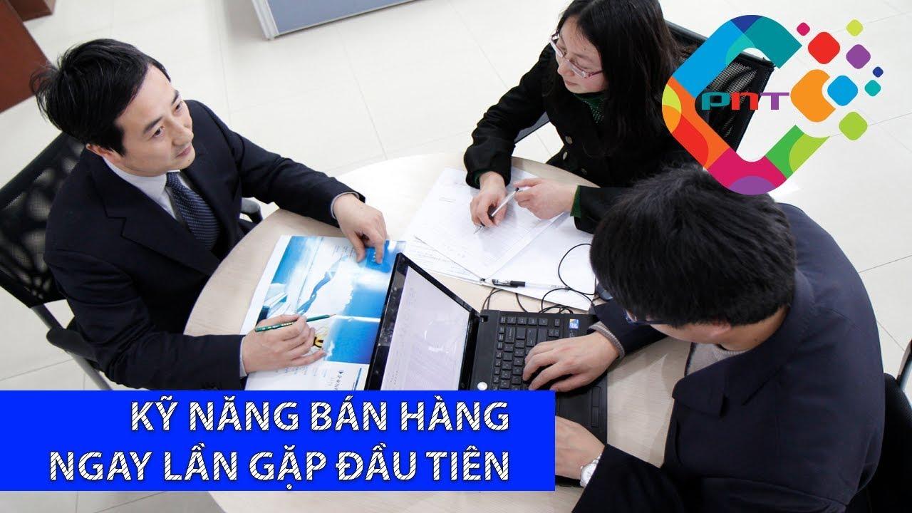 Kỹ năng bán hàng ngay lần gặp đầu tiên   Marketing Online PNT