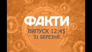 Факты ICTV – Выпуск 12:45 (31.03.2019)