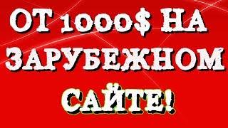 ЗАРАБОТОК В ИНТЕРНЕТЕ ОТ 1000$ НА ЗАРУБЕЖНОМ САЙТЕ!