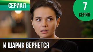 ▶️ И шарик вернется 7 серия - Мелодрама | Фильмы и сериалы - Русские мелодрамы