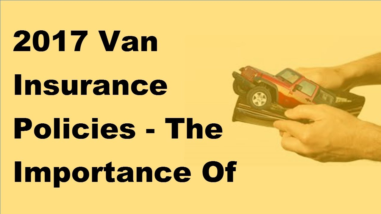 2017 Van Insurance Policies The Importance Of Having