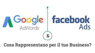 Facebook ADS e Google Adwords. Cosa rappresentano per il tuo Business?