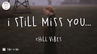 I still miss you... Chill vibes
