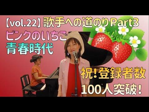 【vol.22】歌手への道のりシリーズ第3弾!「ピンクのいちご」「青春時代」Cover