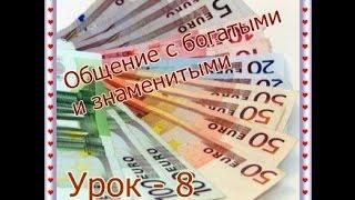 Урок  - 8.   Общение с богатыми и  знаменитыми