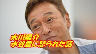 水谷豊に「太川いい加減にしろ!」と怒られたエピソードを太川陽介さん...