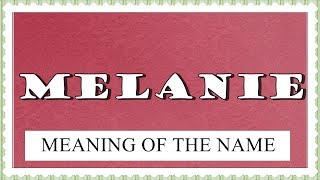 MEANING OF THE NAME MELANIE, FUN FACTS, HOROSCOPE