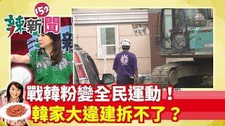 【辣新聞152】戰韓粉變全民運動! 韓家大違建拆不了? 2019.07.11