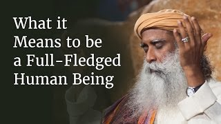 What it Means to be a Full-Fledged Human Being | Sadhguru