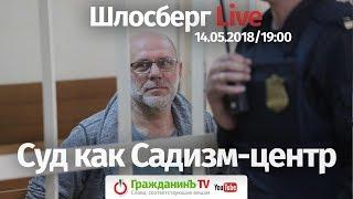 Суд как Садизм-центр / Шлосберг Live #63 // 14.05.2018