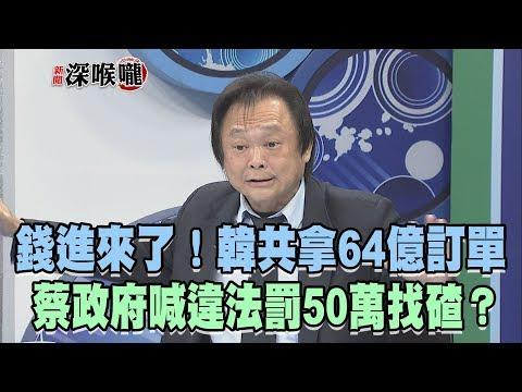 2019.03.26新聞深喉嚨 錢進來了!韓共拿「64億訂單」 蔡政府喊違法罰50萬找碴?