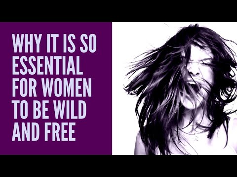 WHY IT'S SO ESSENTIAL FOR WOMEN TO BE WILD AND FREE