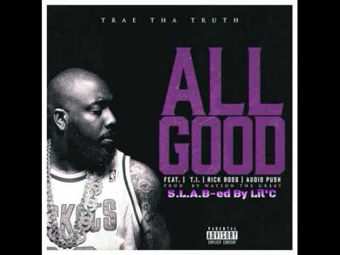 Trae Tha Truth Ft. T.I., Rick Ross & Audio Push - All Good (S.L.A.B-ed By Lil'C)