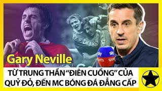 """Gary Neville - Từ Gã Trung Thần """"Điên Cuồng"""" Của Quỷ Đỏ, Đến MC Bóng Đá Đẳng Cấp"""