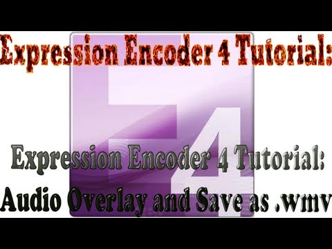 Expression Encoder 4 Tutorial: Audio Overlay and Save as .wmv