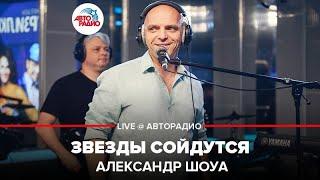 🅰️ Александр Шоуа - Звезды Сойдутся  (LIVE @ Авторадио)