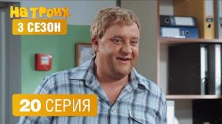На троих – 3 сезон – 20 серия