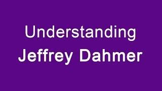 Understanding Jeffrey Dahmer
