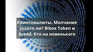 Криптовалюты. Молчание золото ли? Bibox Token и Bread. Кто на новенького