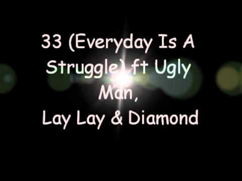 33 (Everyday Is A Struggle) ft Ugly Man, Lay Lay & Diamond.