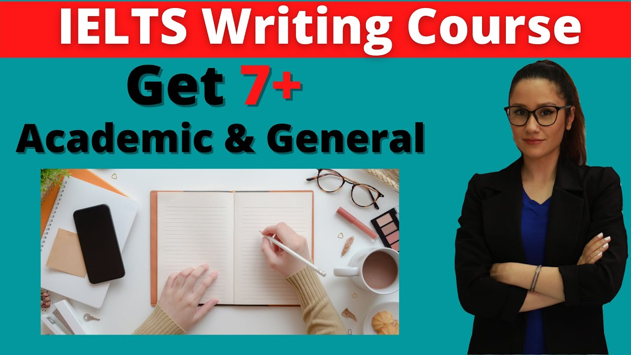IELTS Writing Academic and General Course to get 7 and above