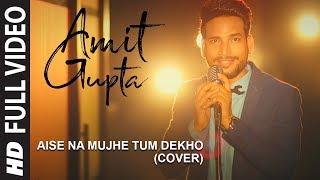 Aise Na Mujhe Tum Dekho (Cover) | Amit Gupta | Meet Bros | Kumaar