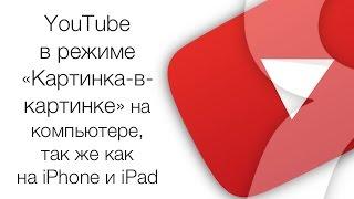 YouTube в режиме «Картинка-в-картинке» на компьютере, как на iPhone и iPad