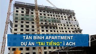 Tân Bình Apartment - Dự án chung cư ì ạch khiến loạt cán bộ bị phê bình | CAFELAND