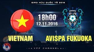 VIỆT NAM VS CLB AVISPA FUKUOKA - GIAO HỮU 2016   FULL