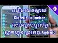 របៀបលេងស្តាយ Classic Launcher លើអេក្រង់ទូរស័ព្ទស្មាតហ្វូន / Use Classic