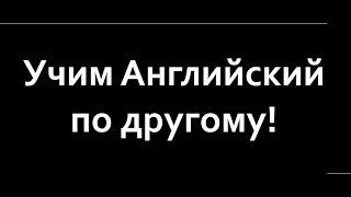 УЧИМ АНГЛИЙСКИЙ ПО ДРУГОМУ!