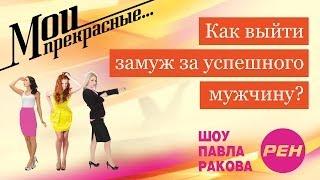 МОИ ПРЕКРАСНЫЕ... Павел Раков. Выпуск 15 «Как выйти замуж за успешного мужчину»