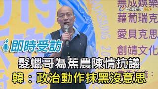 髮蠟哥為蕉農陳情抗議 韓:政治動作抹黑沒意思【即時受訪】