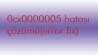 0CX0000005 hatası %100 Çözümü  (Türkçe anlatım) (error fix) 2017