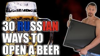 30 Russian Ways to Open a Beer [UNCENSORED]