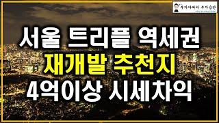 서울 트리플 역세권 재개발 추천지 4억이상 시세차익