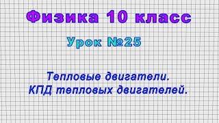 Физика 10 класс (Урок№25 - Тепловые двигатели. КПД тепловых двигателей.)