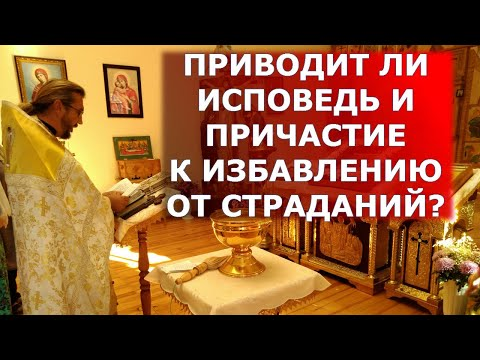 Приводит ли исповедь и причастие к избавлению от страданий? Священник Игорь Сильченков
