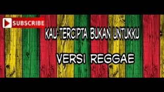 Kau Tercipta Bukan Untukku Versi Reggae