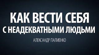 Как вести себя с неадекватными людьми. Александр Палиенко.