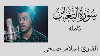 سورة التغابن - كامله | القارئ اسلام صبحي | ارح قلبك