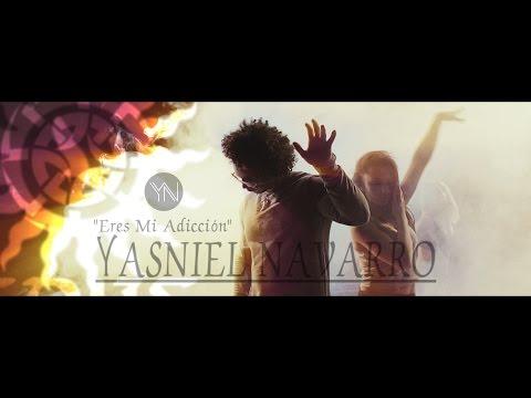 Yasniel Navarro - Eres Mi Adicción [Offical Video]